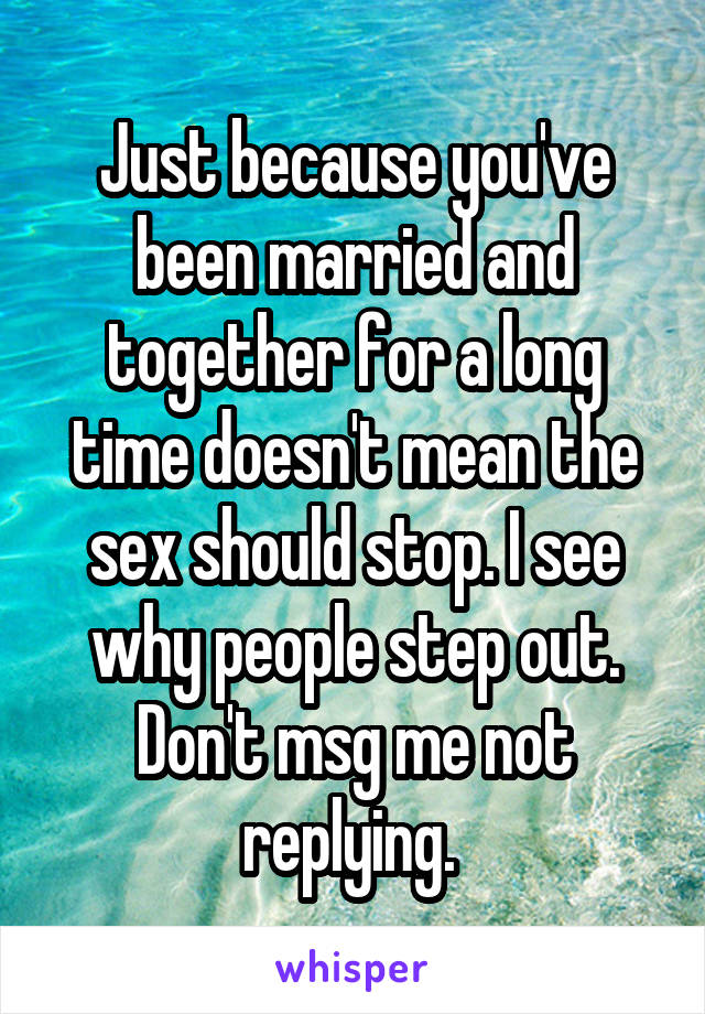 Just because you've been married and together for a long time doesn't mean the sex should stop. I see why people step out. Don't msg me not replying.