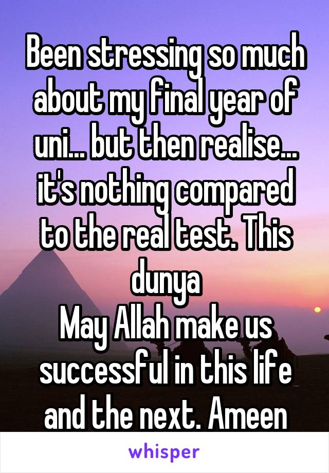 Been stressing so much about my final year of uni... but then realise... it's nothing compared to the real test. This dunya May Allah make us successful in this life and the next. Ameen