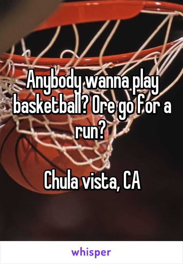 Anybody wanna play basketball? Ore go for a run?   Chula vista, CA