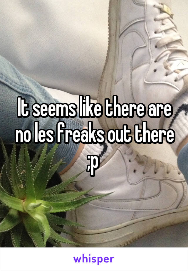 It seems like there are no les freaks out there ;p