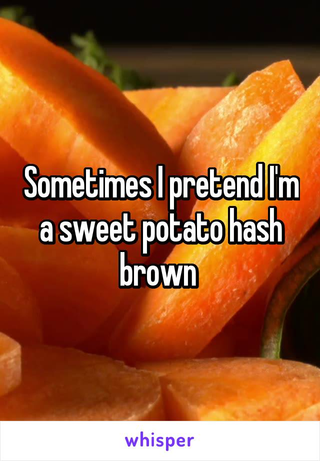 Sometimes I pretend I'm a sweet potato hash brown