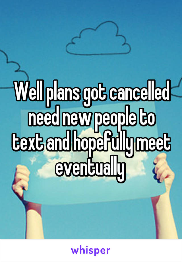 Well plans got cancelled need new people to text and hopefully meet eventually
