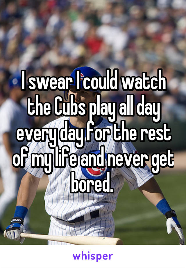 I swear I could watch the Cubs play all day every day for the rest of my life and never get bored.
