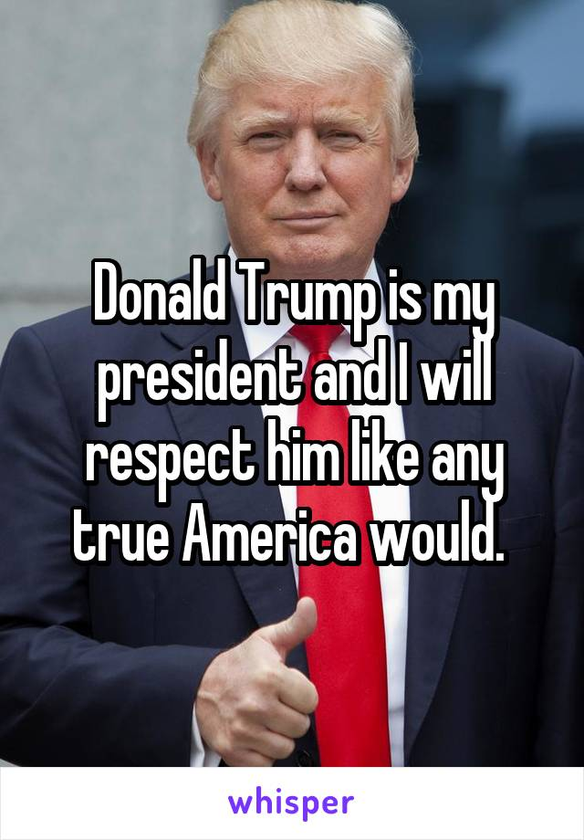 Donald Trump is my president and I will respect him like any true America would.