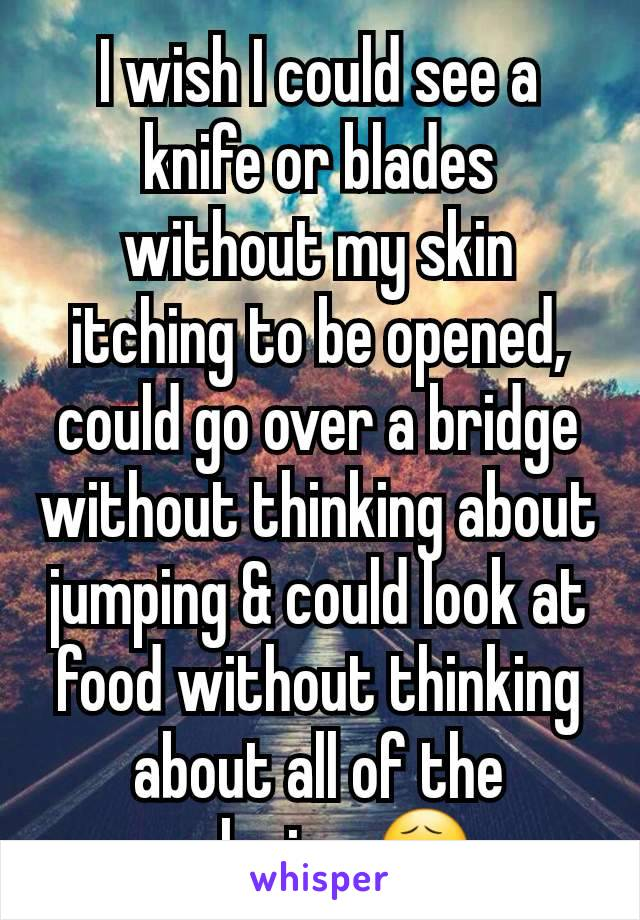 I wish I could see a knife or blades without my skin itching to be opened, could go over a bridge without thinking about jumping & could look at food without thinking about all of the calories 😧