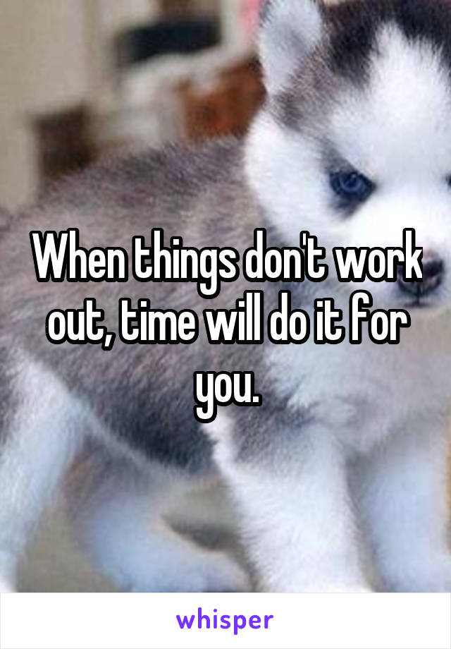 When things don't work out, time will do it for you.