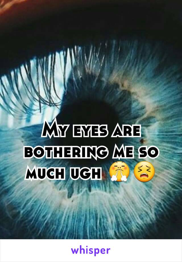 My eyes are bothering me so much ugh 😤😣