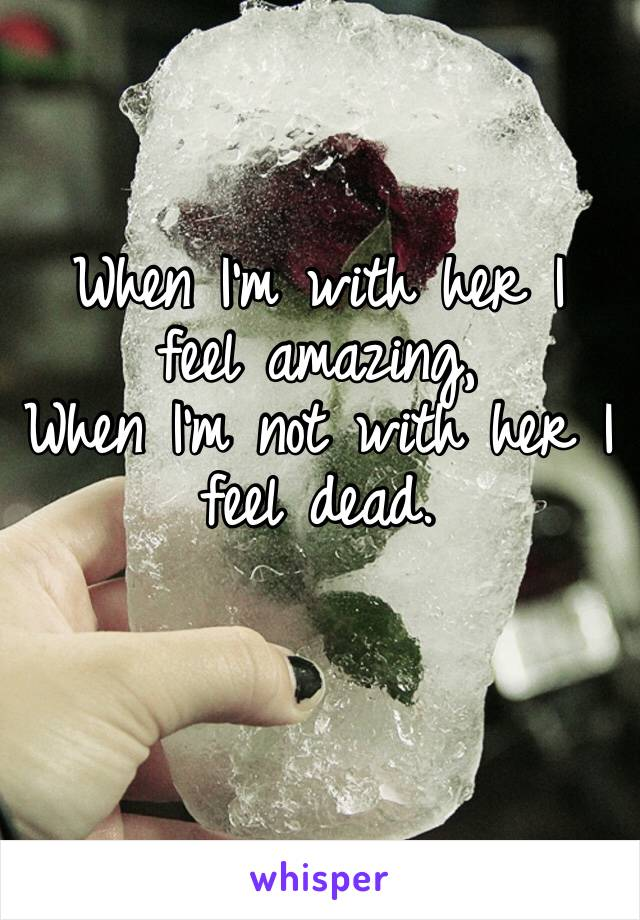 When I'm with her I feel amazing, When I'm not with her I feel dead.
