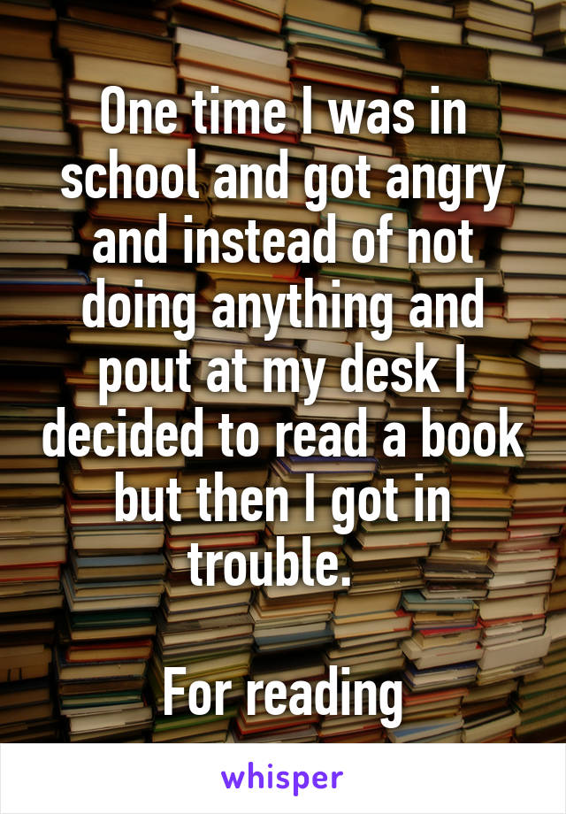 One time I was in school and got angry and instead of not doing anything and pout at my desk I decided to read a book but then I got in trouble.    For reading
