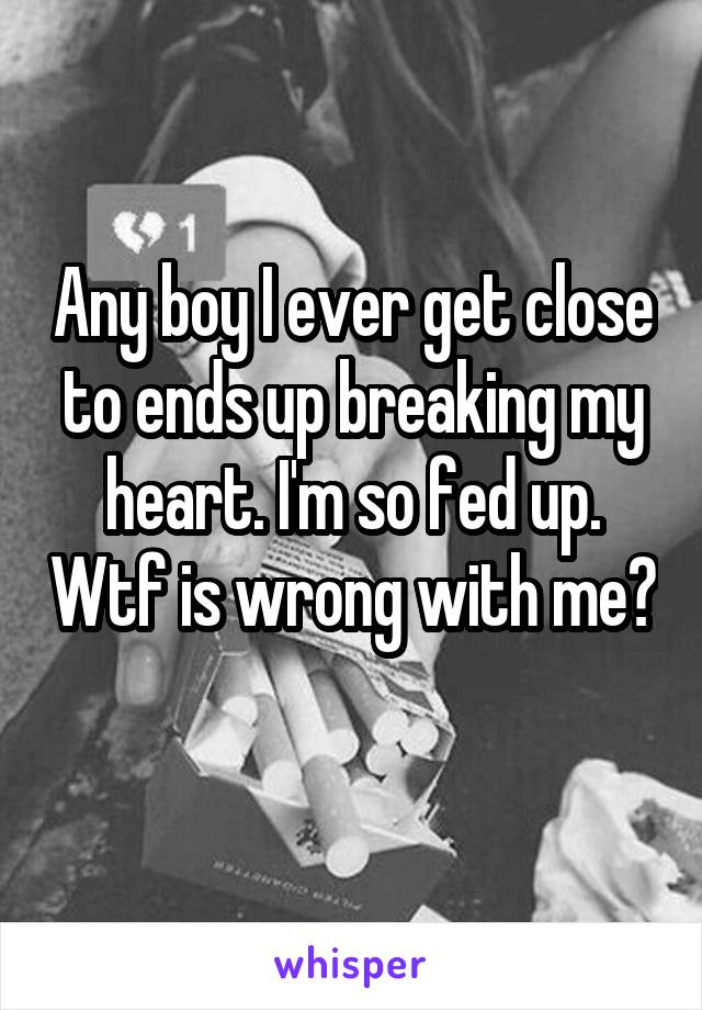 Any boy I ever get close to ends up breaking my heart. I'm so fed up. Wtf is wrong with me?