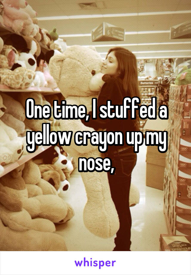 One time, I stuffed a yellow crayon up my nose,