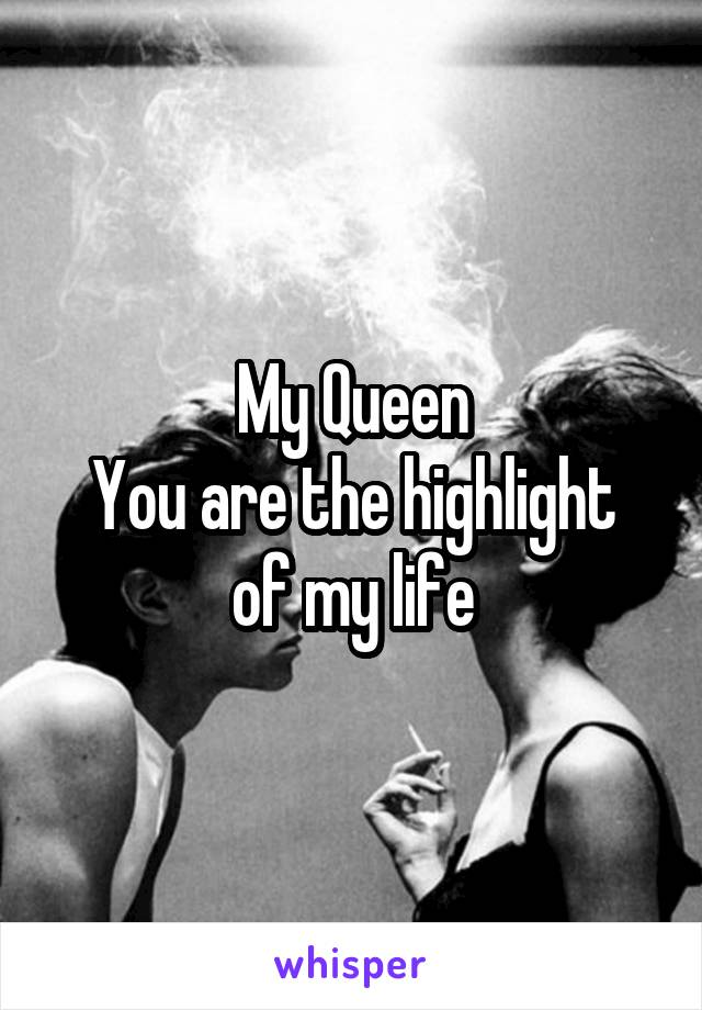 My Queen You are the highlight of my life