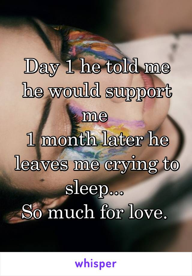 Day 1 he told me he would support me  1 month later he leaves me crying to sleep...  So much for love.