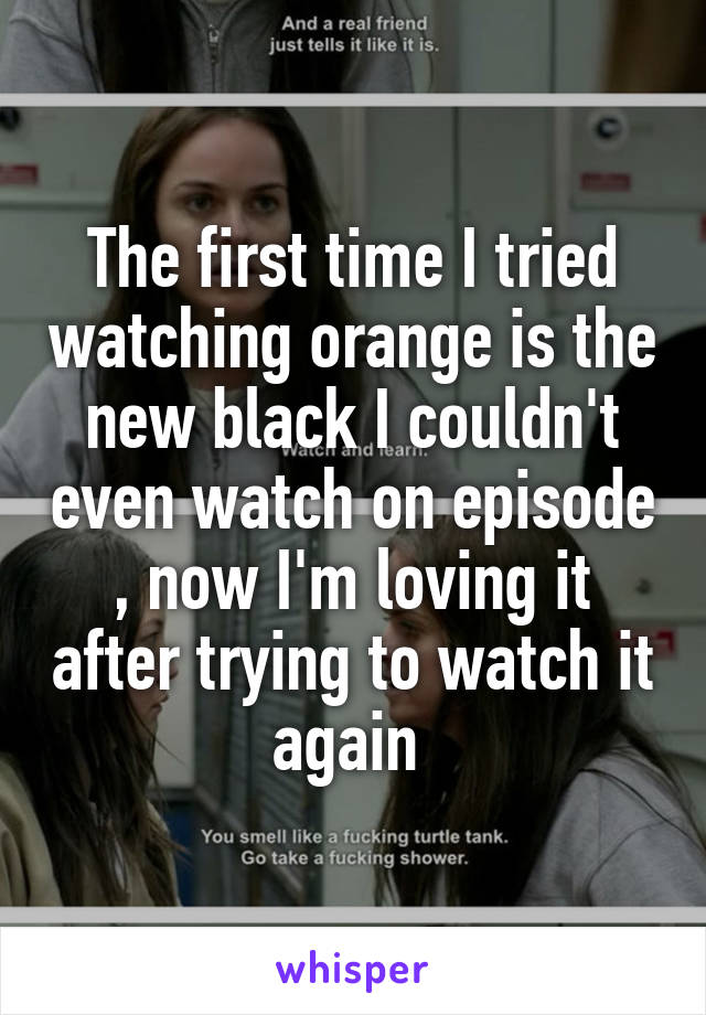 The first time I tried watching orange is the new black I couldn't even watch on episode , now I'm loving it after trying to watch it again