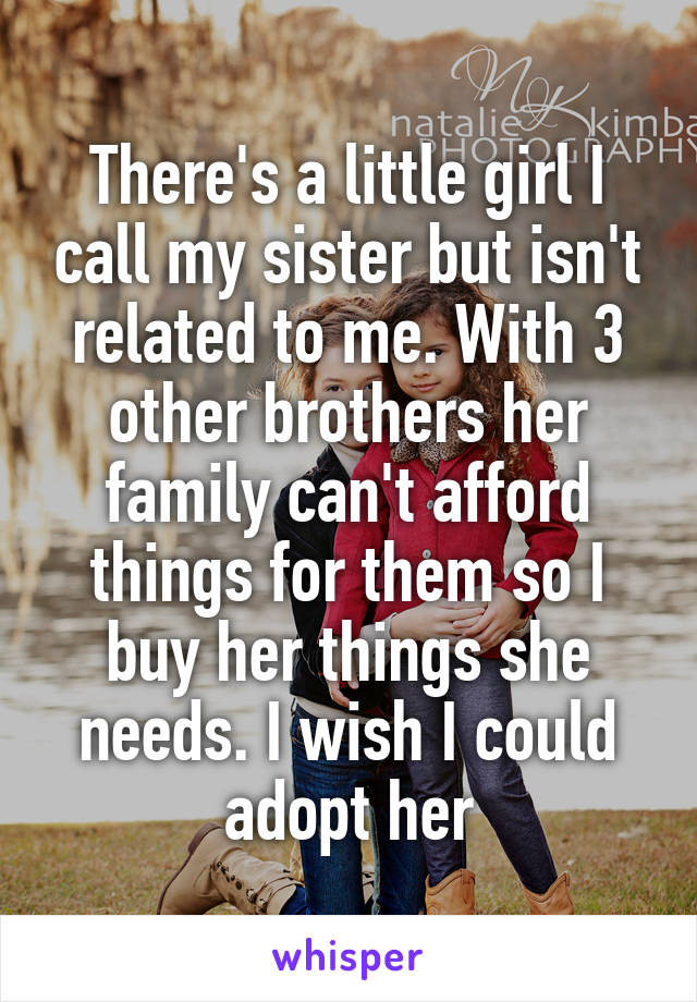 There's a little girl I call my sister but isn't related to me. With 3 other brothers her family can't afford things for them so I buy her things she needs. I wish I could adopt her
