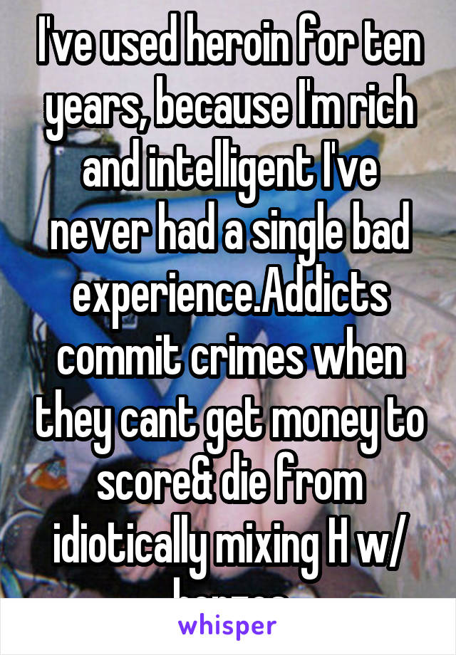 I've used heroin for ten years, because I'm rich and intelligent I've never had a single bad experience.Addicts commit crimes when they cant get money to score& die from idiotically mixing H w/ benzos