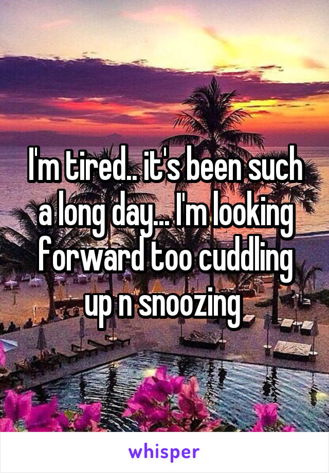 I'm tired.. it's been such a long day... I'm looking forward too cuddling up n snoozing
