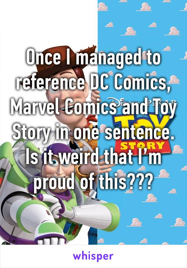 Once I managed to reference DC Comics, Marvel Comics and Toy Story in one sentence. Is it weird that I'm proud of this???