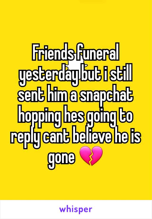 Friends funeral yesterday but i still sent him a snapchat hopping hes going to reply cant believe he is gone 💔