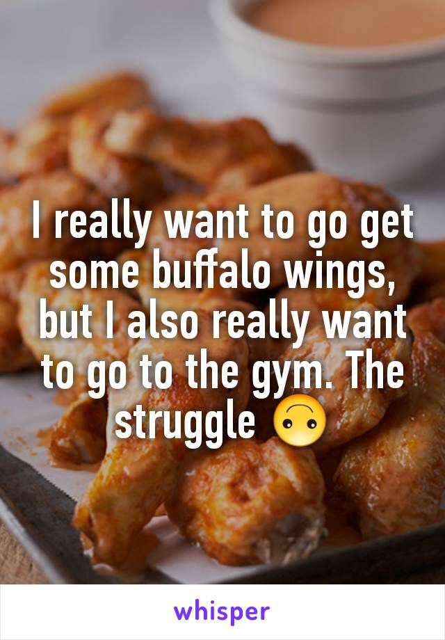 I really want to go get some buffalo wings, but I also really want to go to the gym. The struggle 🙃