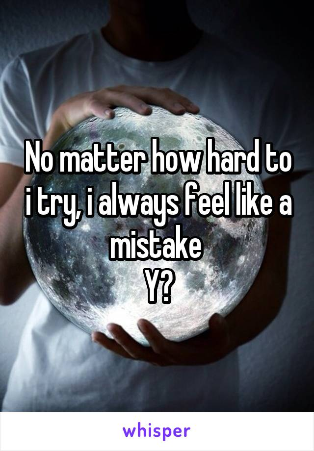 No matter how hard to i try, i always feel like a mistake  Y?