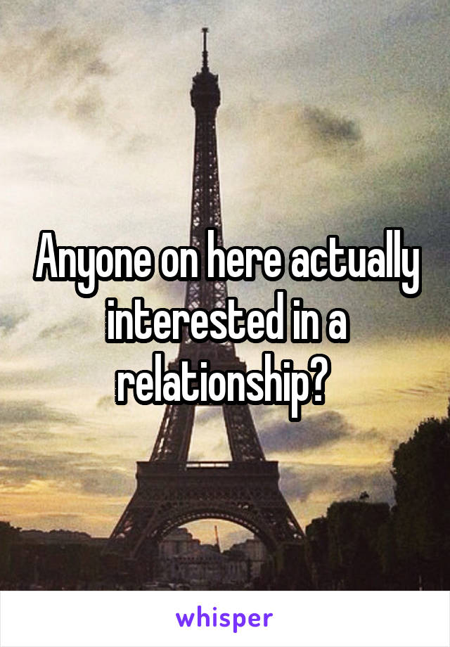 Anyone on here actually interested in a relationship?