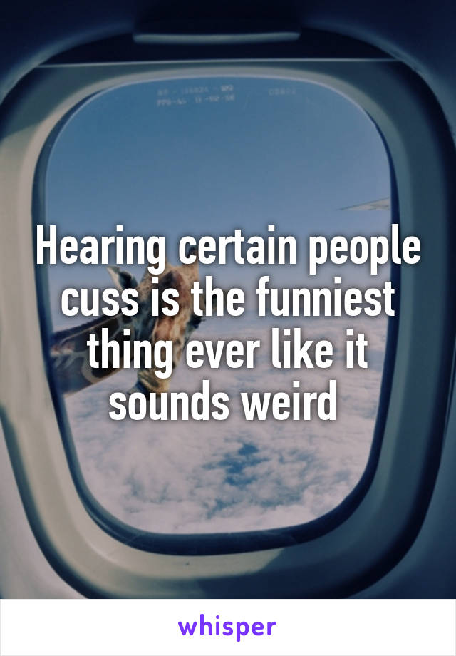 Hearing certain people cuss is the funniest thing ever like it sounds weird