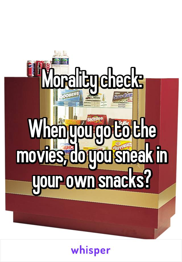 Morality check:  When you go to the movies, do you sneak in your own snacks?