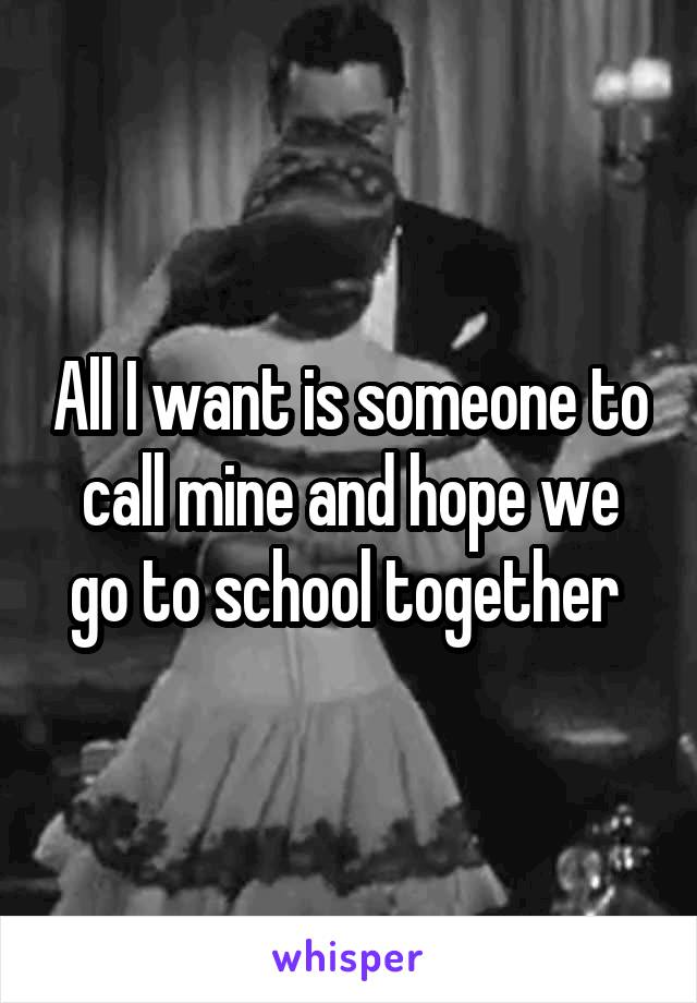 All I want is someone to call mine and hope we go to school together