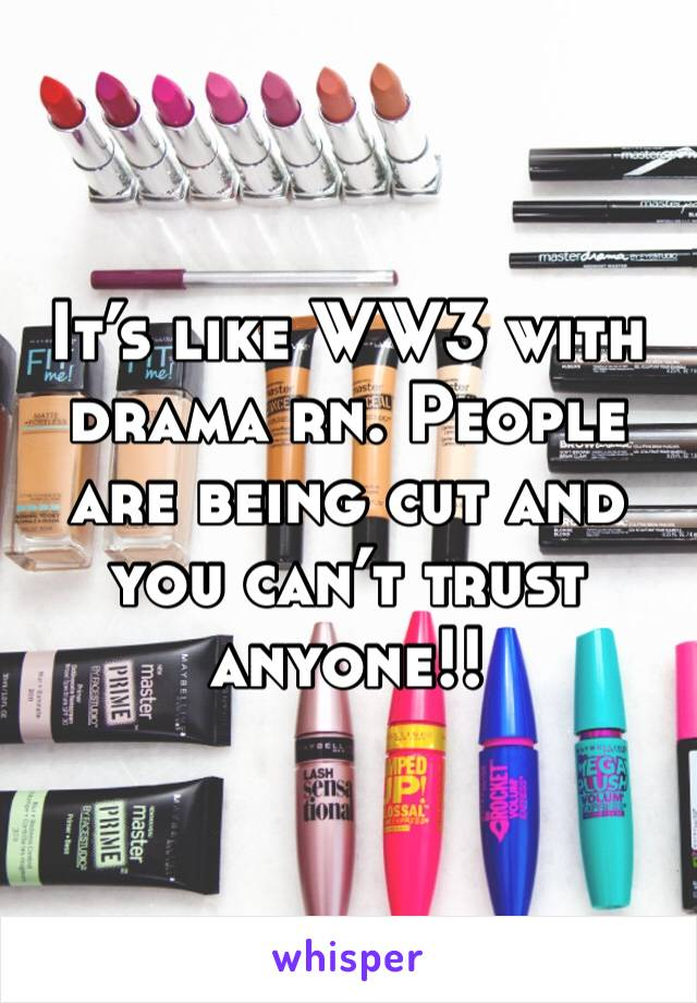It's like WW3 with drama rn. People are being cut and you can't trust anyone!!