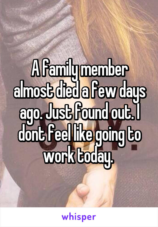 A family member almost died a few days ago. Just found out. I dont feel like going to work today.