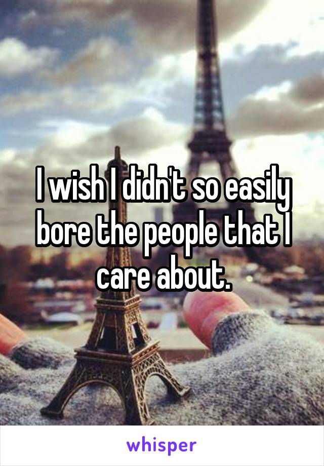 I wish I didn't so easily bore the people that I care about.