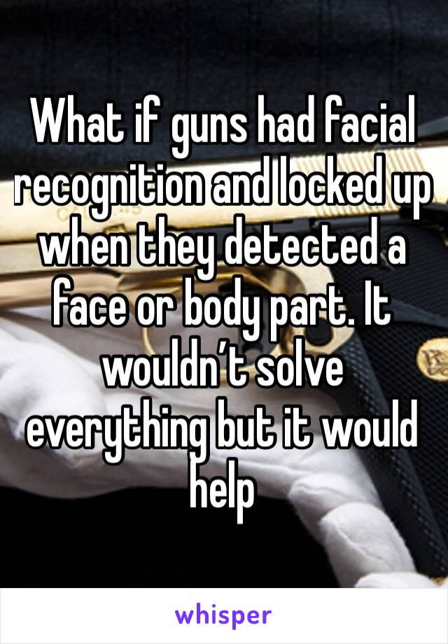 What if guns had facial recognition and locked up when they detected a face or body part. It wouldn't solve everything but it would help