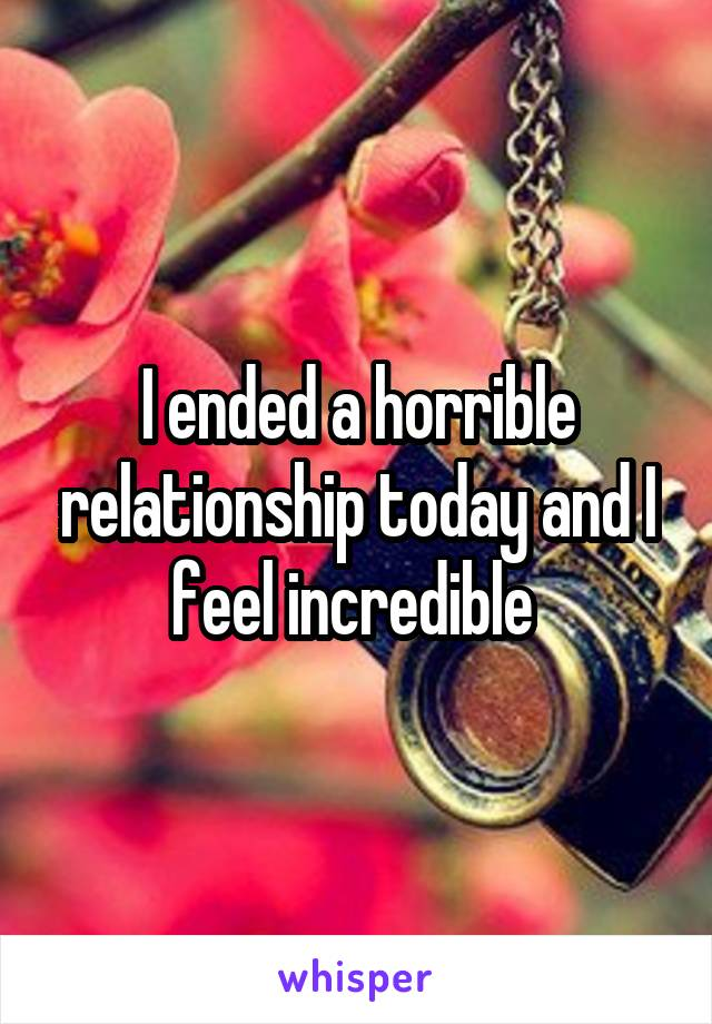 I ended a horrible relationship today and I feel incredible