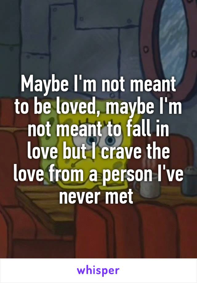 Maybe I'm not meant to be loved, maybe I'm not meant to fall in love but I crave the love from a person I've never met