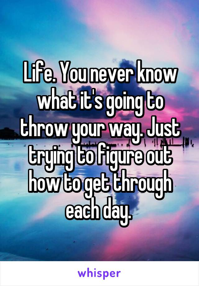Life. You never know what it's going to throw your way. Just trying to figure out how to get through each day.