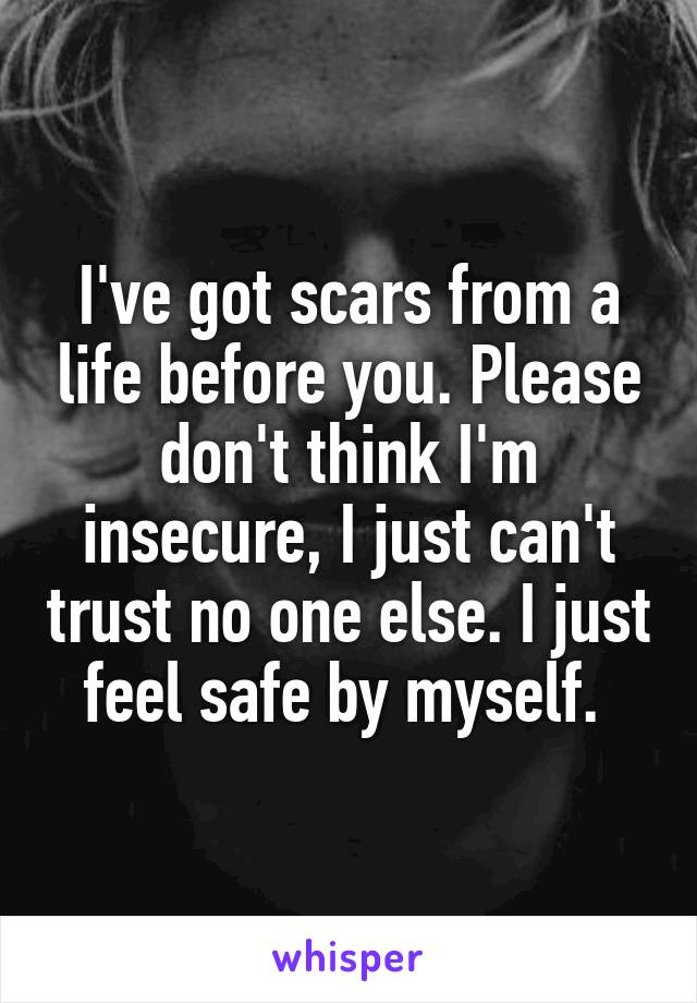 I've got scars from a life before you. Please don't think I'm insecure, I just can't trust no one else. I just feel safe by myself.