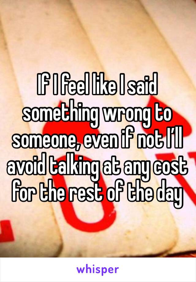 If I feel like I said something wrong to someone, even if not I'll avoid talking at any cost for the rest of the day