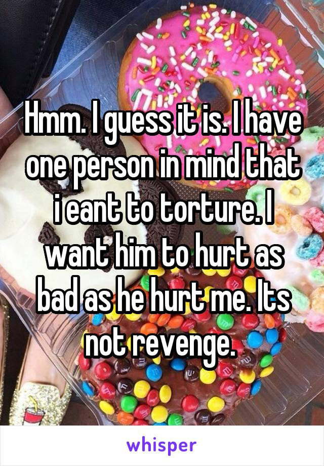 Hmm. I guess it is. I have one person in mind that i eant to torture. I want him to hurt as bad as he hurt me. Its not revenge.