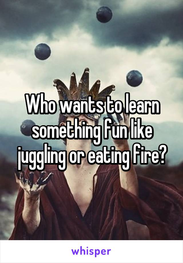 Who wants to learn something fun like juggling or eating fire?