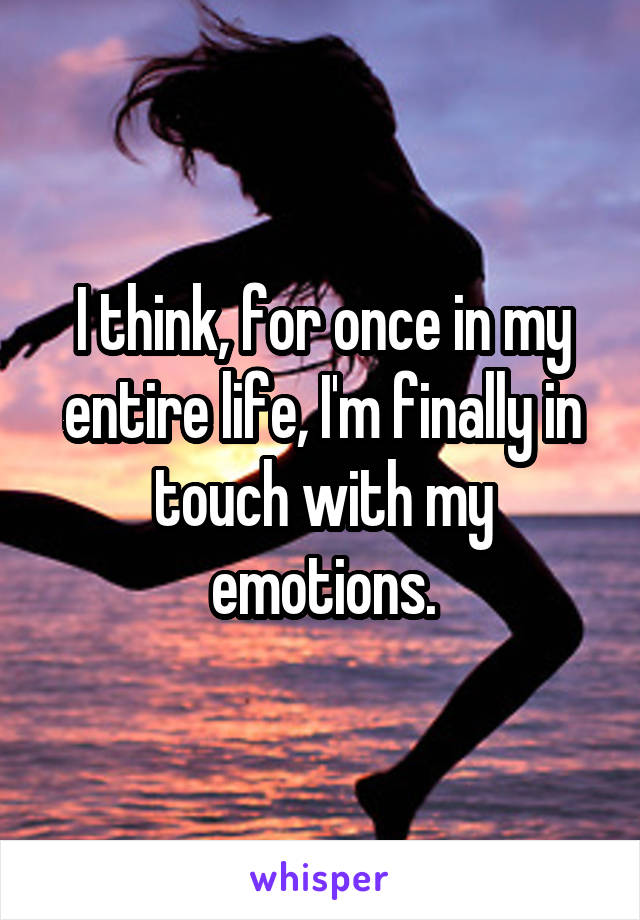 I think, for once in my entire life, I'm finally in touch with my emotions.