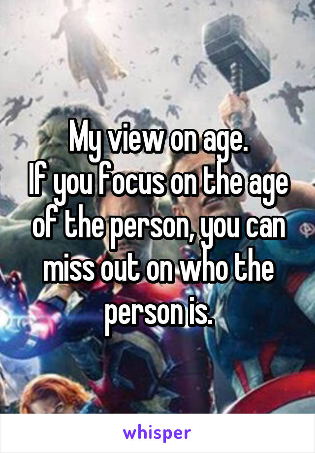 My view on age. If you focus on the age of the person, you can miss out on who the person is.