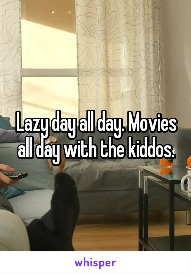 Lazy day all day. Movies all day with the kiddos.
