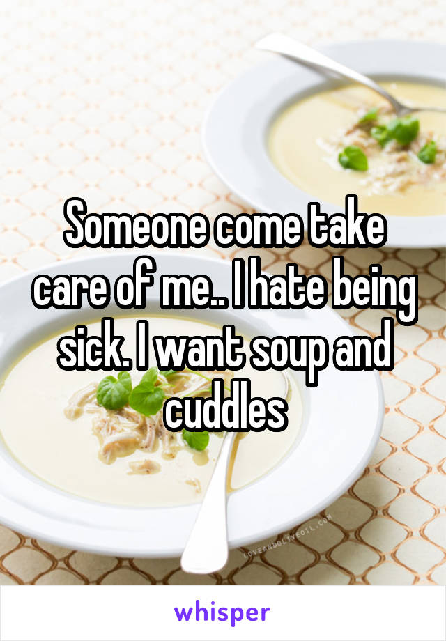 Someone come take care of me.. I hate being sick. I want soup and cuddles