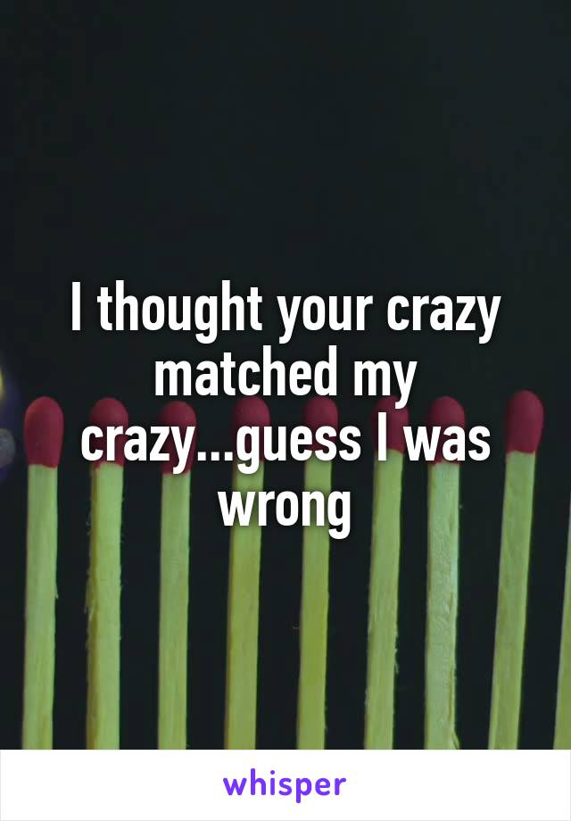 I thought your crazy matched my crazy...guess I was wrong