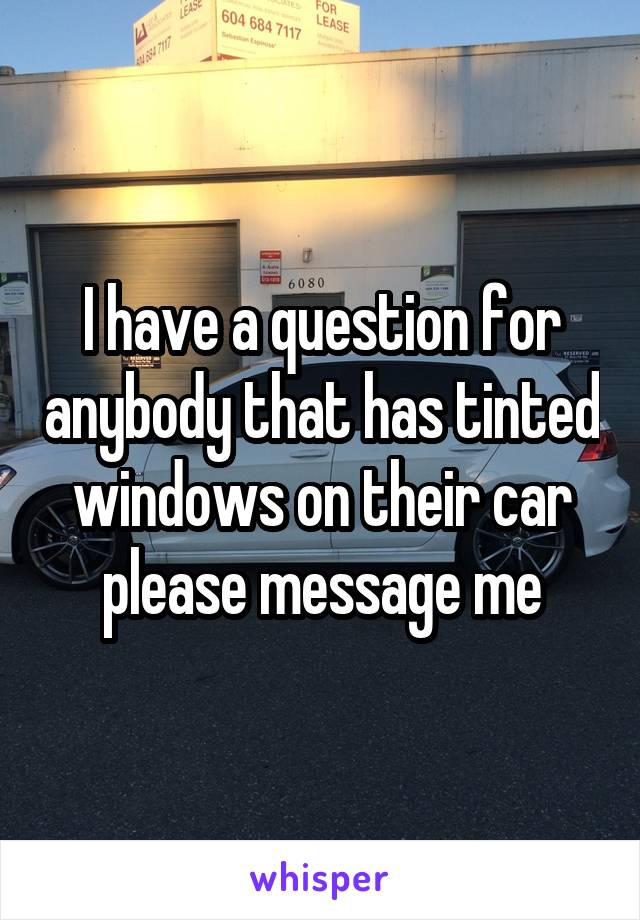 I have a question for anybody that has tinted windows on their car please message me