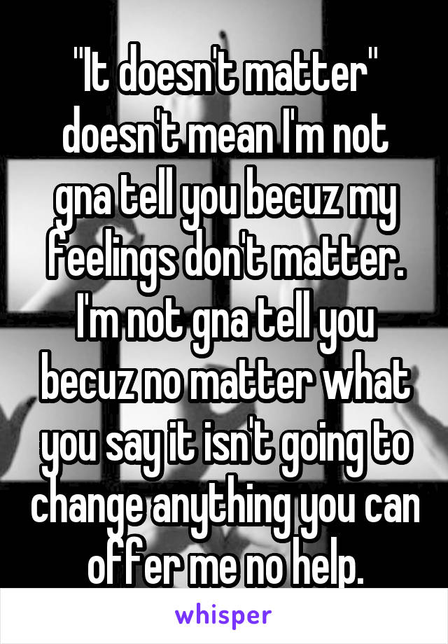 """""""It doesn't matter"""" doesn't mean I'm not gna tell you becuz my feelings don't matter. I'm not gna tell you becuz no matter what you say it isn't going to change anything you can offer me no help."""