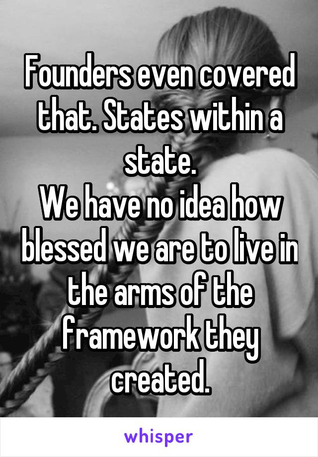 Founders even covered that. States within a state. We have no idea how blessed we are to live in the arms of the framework they created.