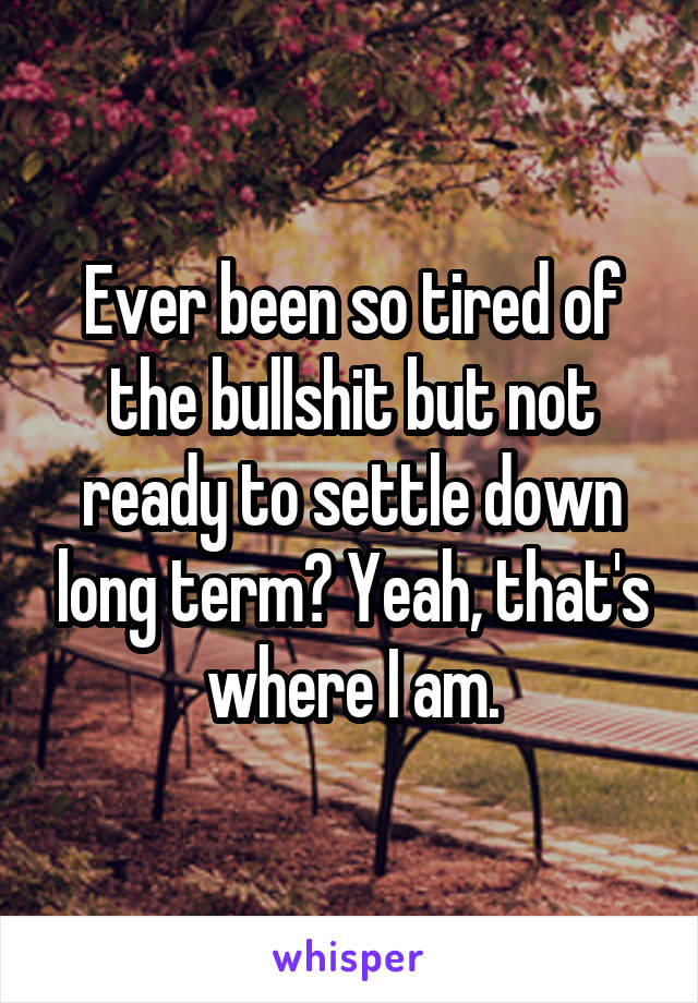 Ever been so tired of the bullshit but not ready to settle down long term? Yeah, that's where I am.