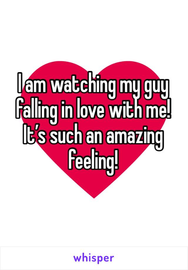 I am watching my guy falling in love with me!  It's such an amazing feeling!